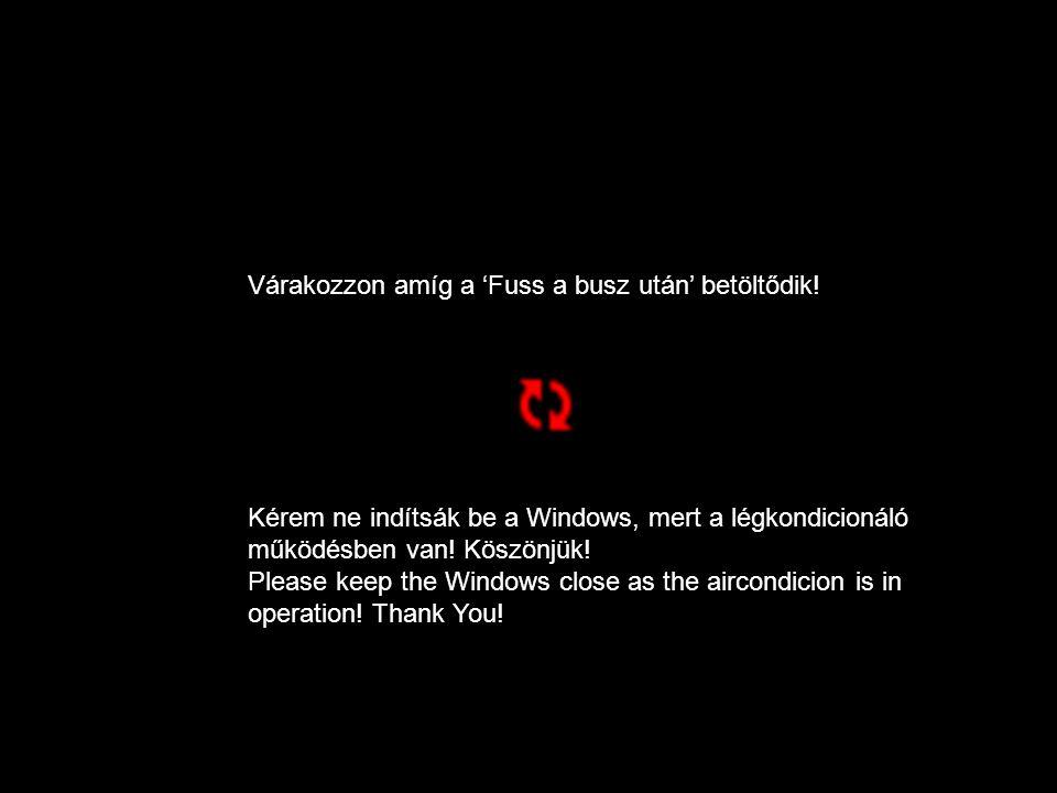 Várakozzon amíg a 'Fuss a busz után' betöltődik! Kérem ne indítsák be a Windows, mert a légkondicionáló működésben van! Köszönjük! Please keep the Win