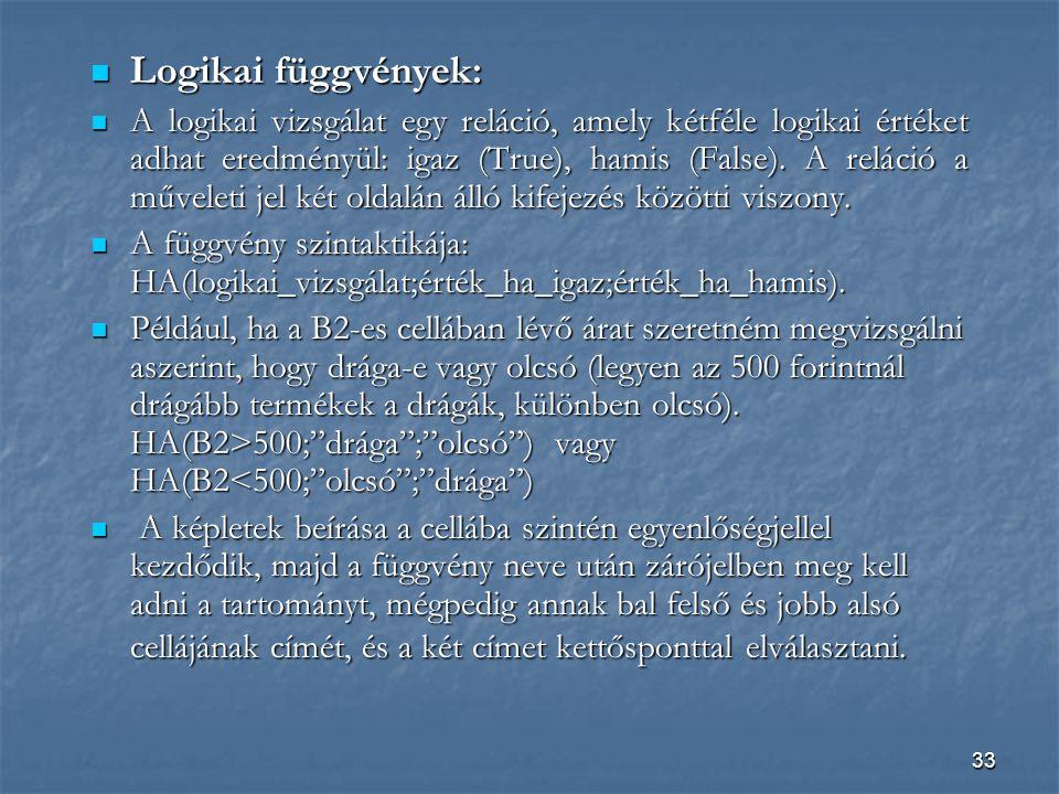 33 Logikai függvények: Logikai függvények: A logikai vizsgálat egy reláció, amely kétféle logikai értéket adhat eredményül: igaz (True), hamis (False).