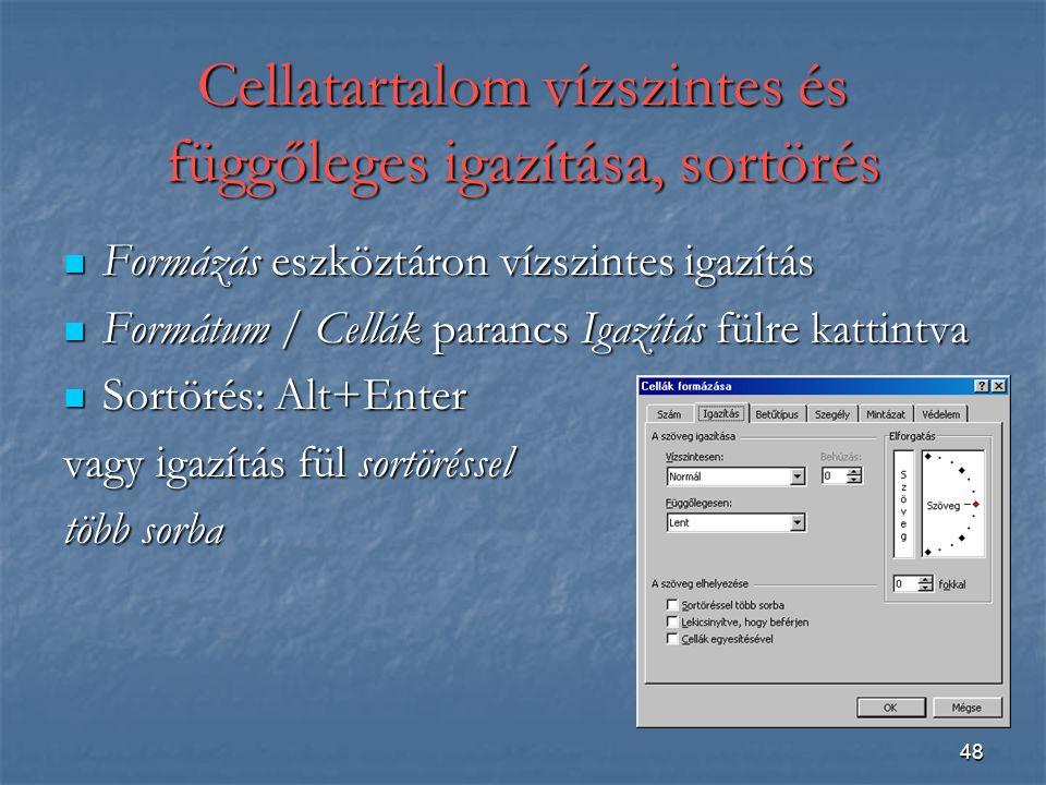 48 Cellatartalom vízszintes és függőleges igazítása, sortörés Formázás eszköztáron vízszintes igazítás Formázás eszköztáron vízszintes igazítás Formátum / Cellák parancs Igazítás fülre kattintva Formátum / Cellák parancs Igazítás fülre kattintva Sortörés: Alt+Enter Sortörés: Alt+Enter vagy igazítás fül sortöréssel több sorba