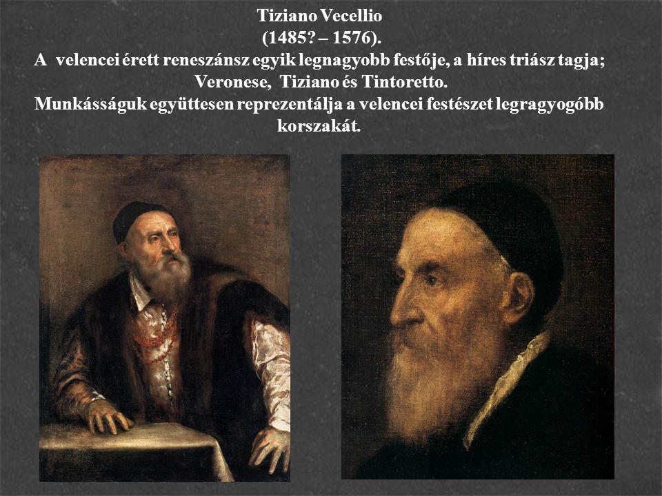 Tiziano Vecellio (1485? – 1576). A velencei érett reneszánsz egyik legnagyobb festője, a híres triász tagja; Veronese, Tiziano és Tintoretto. Munkássá