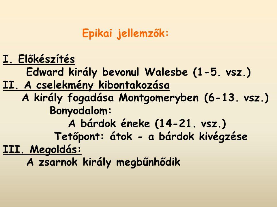 Epikai jellemzők: I. Előkészítés Edward király bevonul Walesbe (1-5. vsz.) II. A cselekmény kibontakozása A király fogadása Montgomeryben (6-13. vsz.)