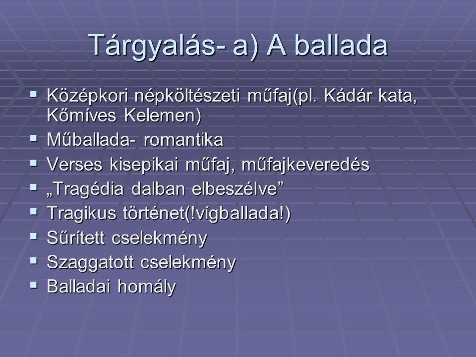 Tárgyalás- a) A ballada  Középkori népköltészeti műfaj(pl. Kádár kata, Kőmíves Kelemen)  Műballada- romantika  Verses kisepikai műfaj, műfajkevered
