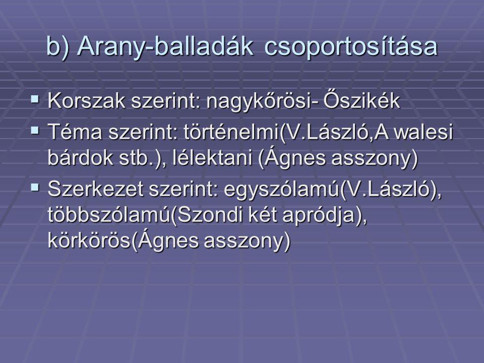 b) Arany-balladák csoportosítása  Korszak szerint: nagykőrösi- Őszikék  Téma szerint: történelmi(V.László,A walesi bárdok stb.), lélektani (Ágnes as