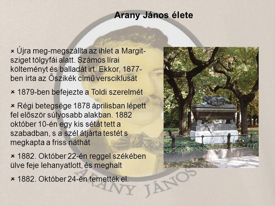 Arany János élete  Újra meg-megszállta az ihlet a Margit- sziget tölgyfái alatt. Számos lírai költeményt és balladát irt. Ekkor, 1877- ben írta az Ős