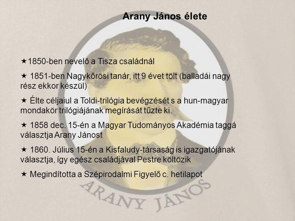 Arany János élete  1850-ben nevelő a Tisza családnál  1851-ben Nagykőrösi tanár, itt 9 évet tölt (balladái nagy rész ekkor készül)  Élte céljaiul a