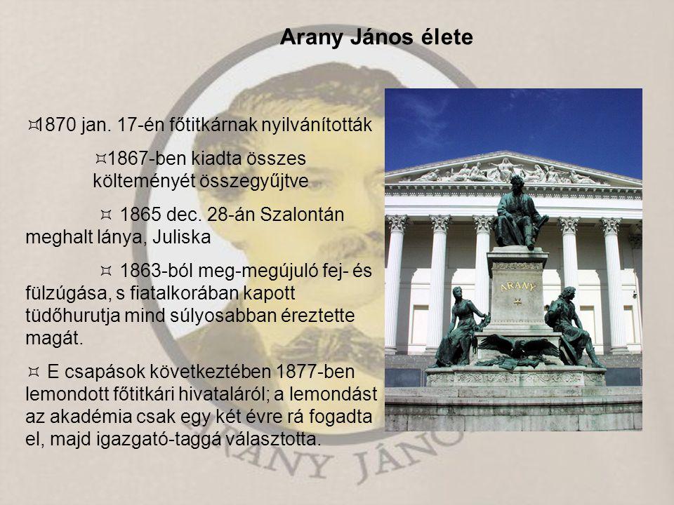 Arany János élete  1870 jan. 17-én főtitkárnak nyilvánították  1867-ben kiadta összes költeményét összegyűjtve  1865 dec. 28-án Szalontán meghalt l