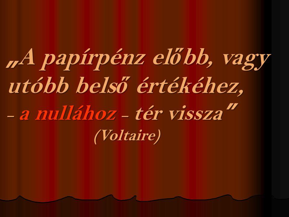 """"""" A papírpénz el ő bb, vagy utóbb bels ő értékéhez, – a nullához – tér vissza (Voltaire)"""