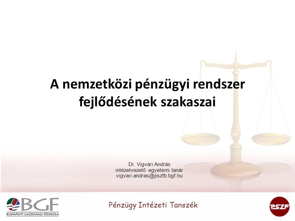 A nemzetközi pénzügyi rendszer fejlődésének szakaszai Dr. Vigvári András intézetvezető egyetemi tanár vigvari.andras@pszfb.bgf.hu Pénzügy Intézeti Tan