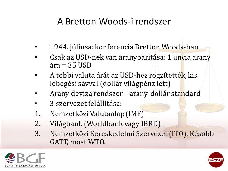 A Bretton Woods-i rendszer 1944. júliusa: konferencia Bretton Woods-ban Csak az USD-nek van aranyparitása: 1 uncia arany ára = 35 USD A többi valuta á