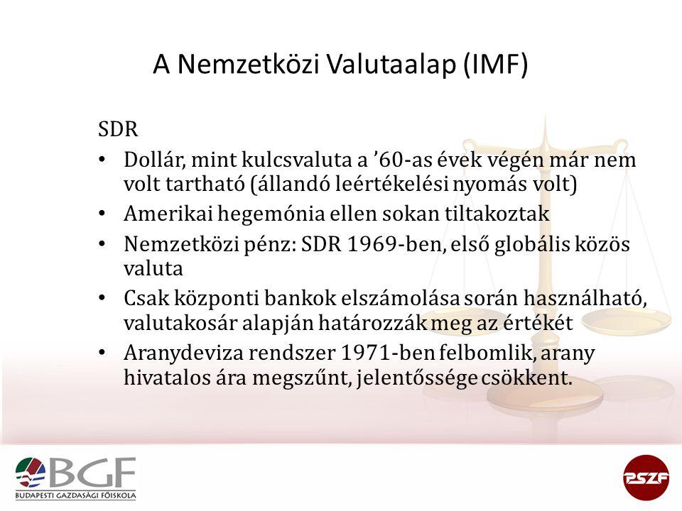 A Nemzetközi Valutaalap (IMF) SDR Dollár, mint kulcsvaluta a '60-as évek végén már nem volt tartható (állandó leértékelési nyomás volt) Amerikai hegemónia ellen sokan tiltakoztak Nemzetközi pénz: SDR 1969-ben, első globális közös valuta Csak központi bankok elszámolása során használható, valutakosár alapján határozzák meg az értékét Aranydeviza rendszer 1971-ben felbomlik, arany hivatalos ára megszűnt, jelentőssége csökkent.