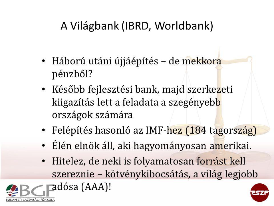 A Világbank (IBRD, Worldbank) Háború utáni újjáépítés – de mekkora pénzből? Később fejlesztési bank, majd szerkezeti kiigazítás lett a feladata a szeg