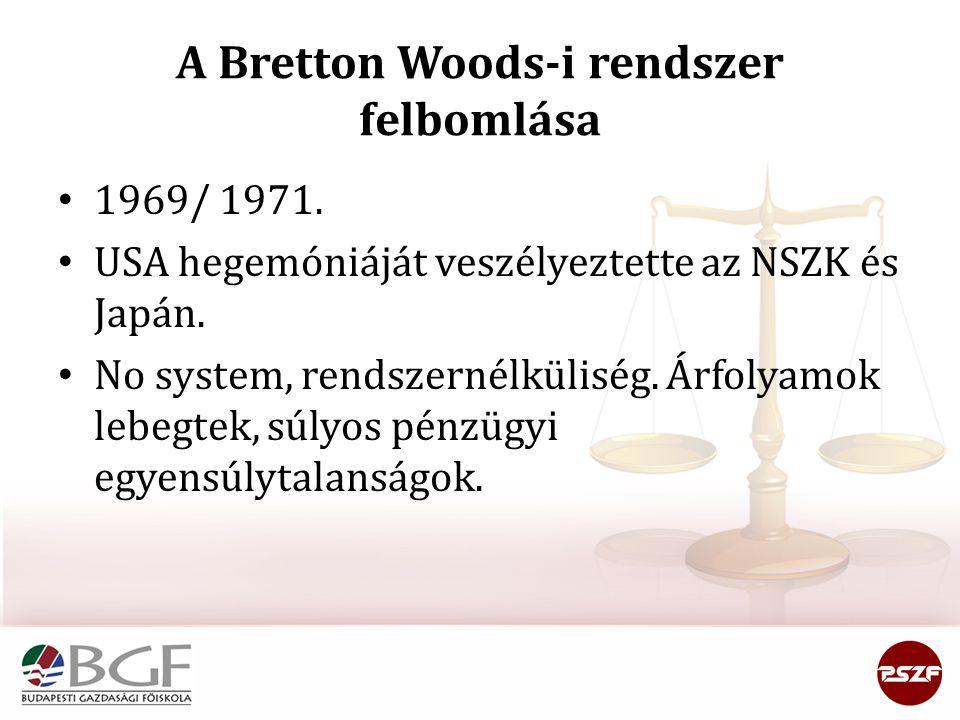 A Bretton Woods-i rendszer felbomlása 1969/ 1971. USA hegemóniáját veszélyeztette az NSZK és Japán. No system, rendszernélküliség. Árfolyamok lebegtek