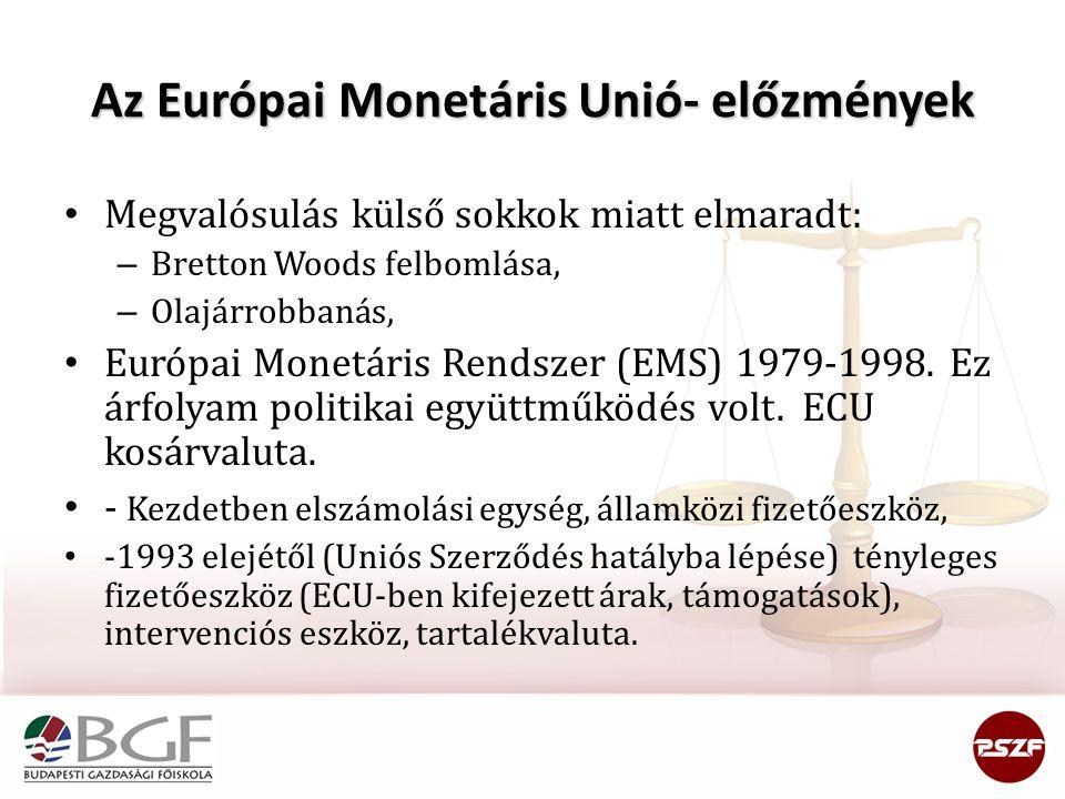 Az Európai Monetáris Unió- előzmények Megvalósulás külső sokkok miatt elmaradt: – Bretton Woods felbomlása, – Olajárrobbanás, Európai Monetáris Rendszer (EMS) 1979-1998.