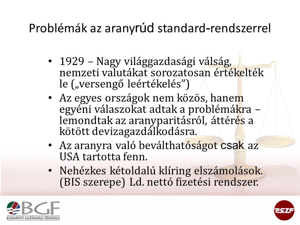 """Problémák az arany rúd standard - rendszerrel 1929 – Nagy világgazdasági válság, nemzeti valutákat sorozatosan értékelték le (""""versengő leértékelés ) Az egyes országok nem közös, hanem egyéni válaszokat adtak a problémákra – lemondtak az aranyparitásról, áttérés a kötött devizagazdálkodásra."""