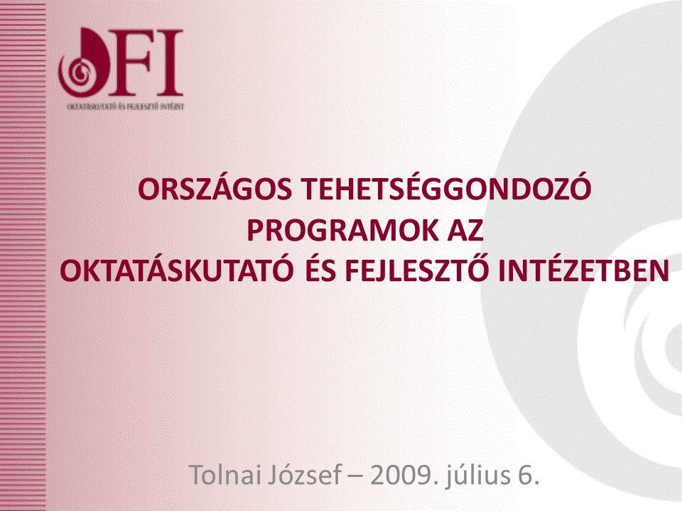 ORSZÁGOS TEHETSÉGGONDOZÓ PROGRAMOK AZ OKTATÁSKUTATÓ ÉS FEJLESZTŐ INTÉZETBEN Tolnai József – 2009.