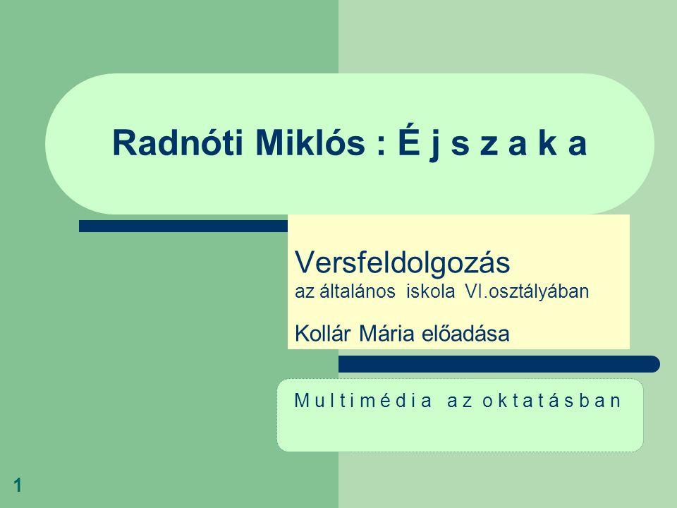 1 Radnóti Miklós : É j s z a k a Versfeldolgozás az általános iskola VI.osztályában Kollár Mária előadása M u l t i m é d i a a z o k t a t á s b a n