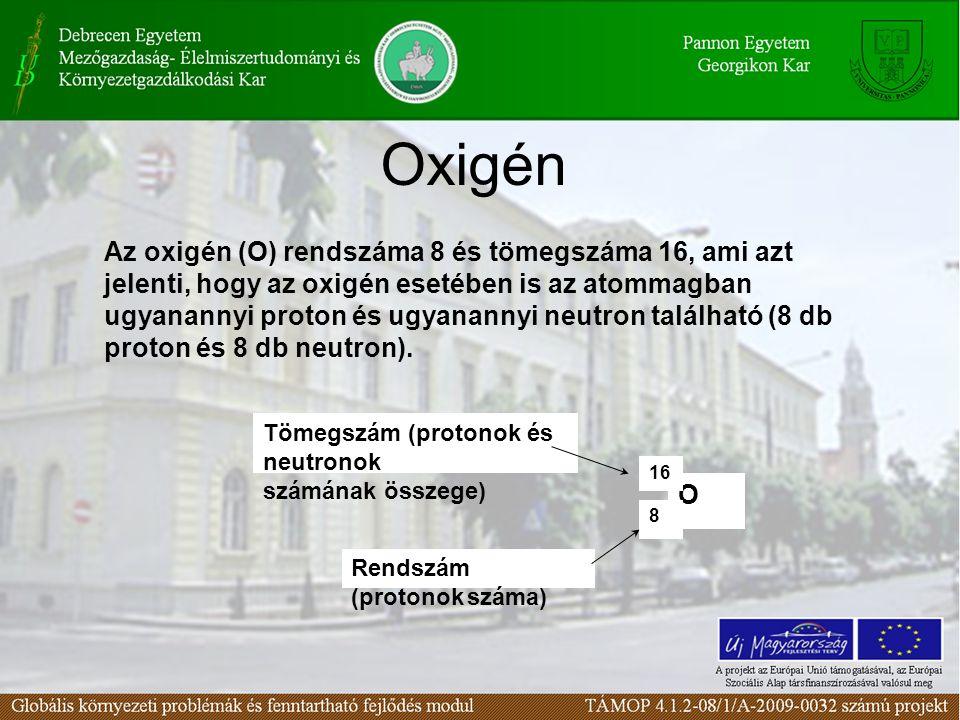Oxigén Az oxigén (O) rendszáma 8 és tömegszáma 16, ami azt jelenti, hogy az oxigén esetében is az atommagban ugyanannyi proton és ugyanannyi neutron található (8 db proton és 8 db neutron).