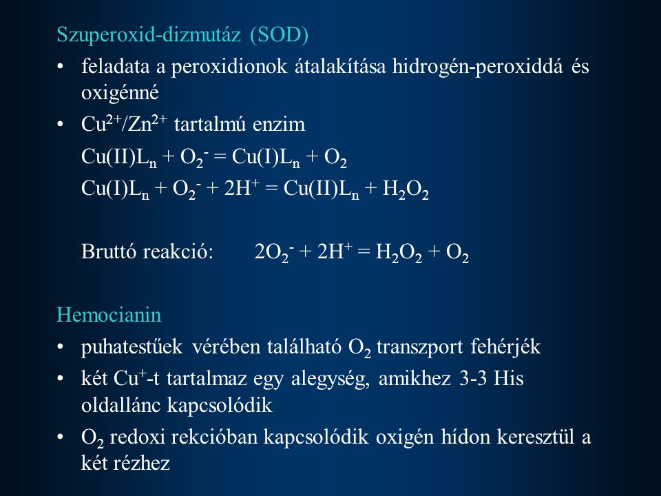 Szuperoxid-dizmutáz (SOD) feladata a peroxidionok átalakítása hidrogén-peroxiddá és oxigénné Cu 2+ /Zn 2+ tartalmú enzim Cu(II)L n + O 2 - = Cu(I)L n