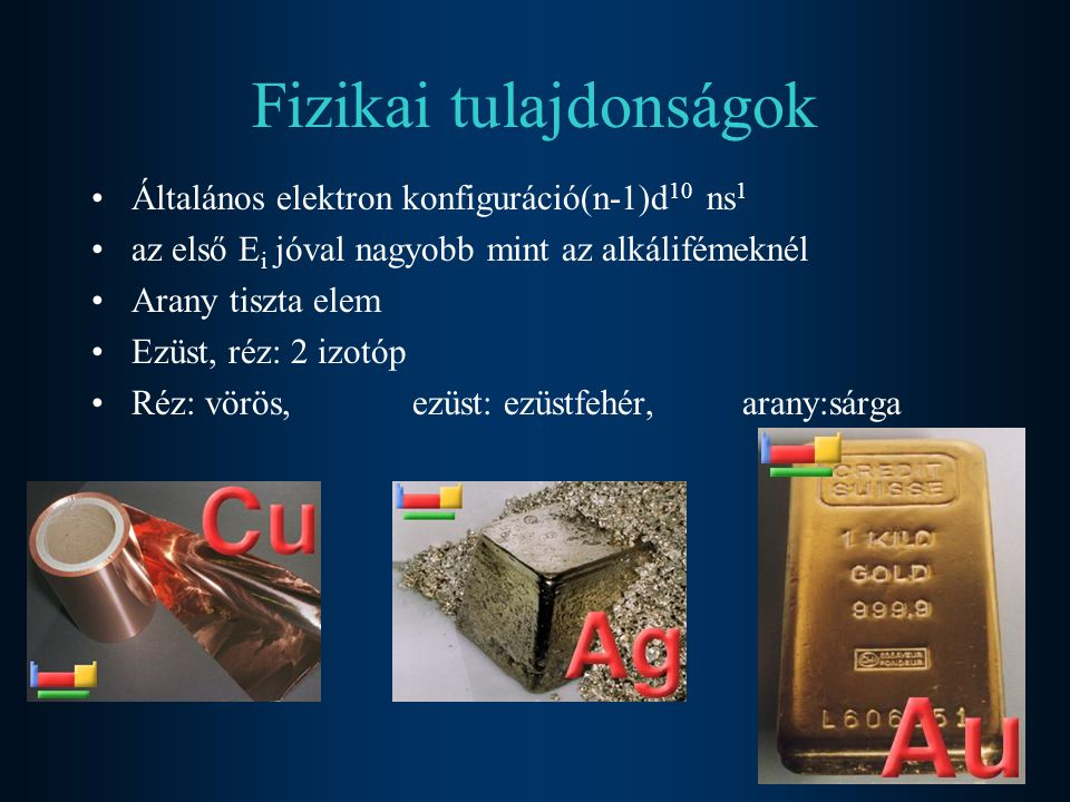 Fizikai tulajdonságok Általános elektron konfiguráció(n-1)d 10 ns 1 az első E i jóval nagyobb mint az alkálifémeknél Arany tiszta elem Ezüst, réz: 2 i