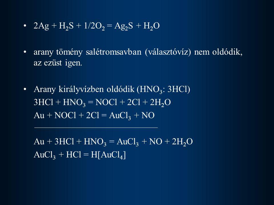 2Ag + H 2 S + 1/2O 2 = Ag 2 S + H 2 O arany tömény salétromsavban (választóvíz) nem oldódik, az ezüst igen. Arany királyvízben oldódik (HNO 3 : 3HCl)