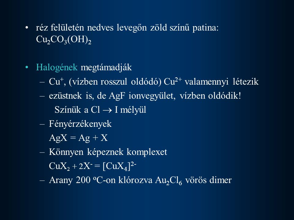 réz felületén nedves levegőn zöld színű patina: Cu 2 CO 3 (OH) 2 Halogének megtámadják –Cu +, (vízben rosszul oldódó) Cu 2+ valamennyi létezik –ezüstn