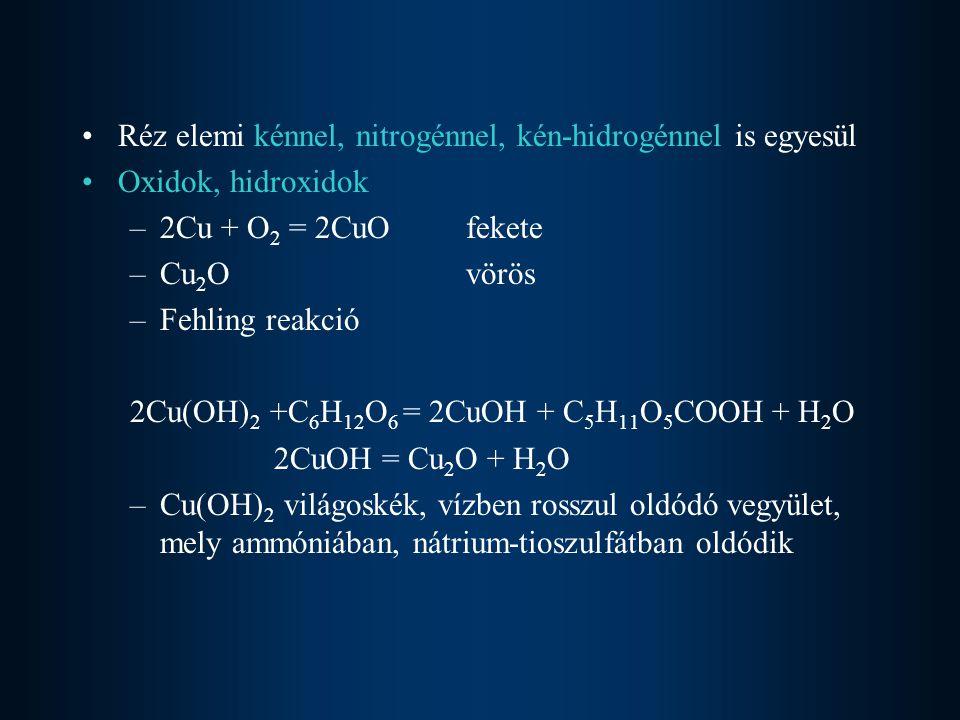 Réz elemi kénnel, nitrogénnel, kén-hidrogénnel is egyesül Oxidok, hidroxidok –2Cu + O 2 = 2CuOfekete –Cu 2 Ovörös –Fehling reakció 2Cu(OH) 2 +C 6 H 12