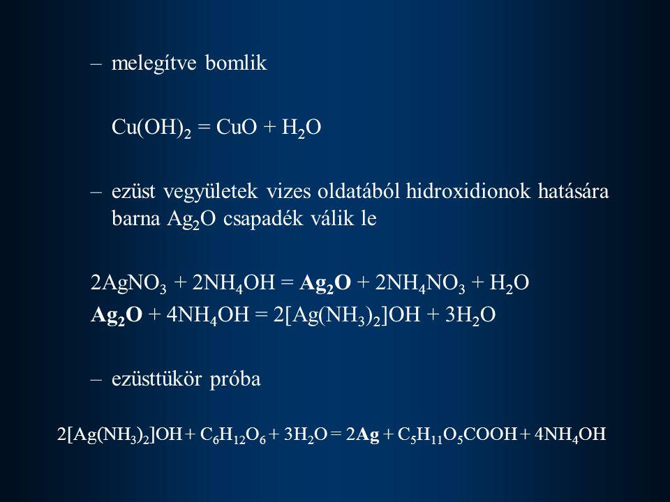 –melegítve bomlik Cu(OH) 2 = CuO + H 2 O –ezüst vegyületek vizes oldatából hidroxidionok hatására barna Ag 2 O csapadék válik le 2AgNO 3 + 2NH 4 OH =