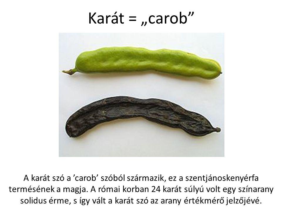 """Karát = """"carob"""" A karát szó a 'carob' szóból származik, ez a szentjánoskenyérfa termésének a magja. A római korban 24 karát súlyú volt egy színarany s"""