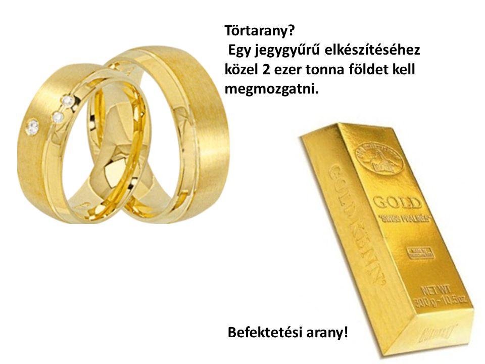 Törtarany? Egy jegygyűrű elkészítéséhez közel 2 ezer tonna földet kell megmozgatni. Befektetési arany!