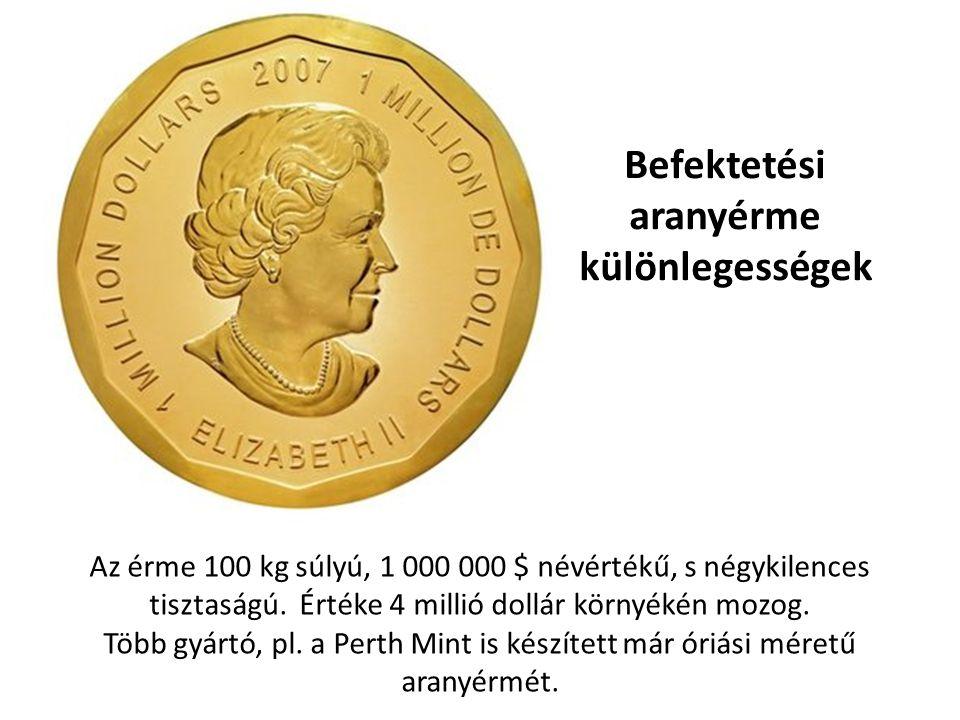 Befektetési aranyérme különlegességek Az érme 100 kg súlyú, 1 000 000 $ névértékű, s négykilences tisztaságú. Értéke 4 millió dollár környékén mozog.