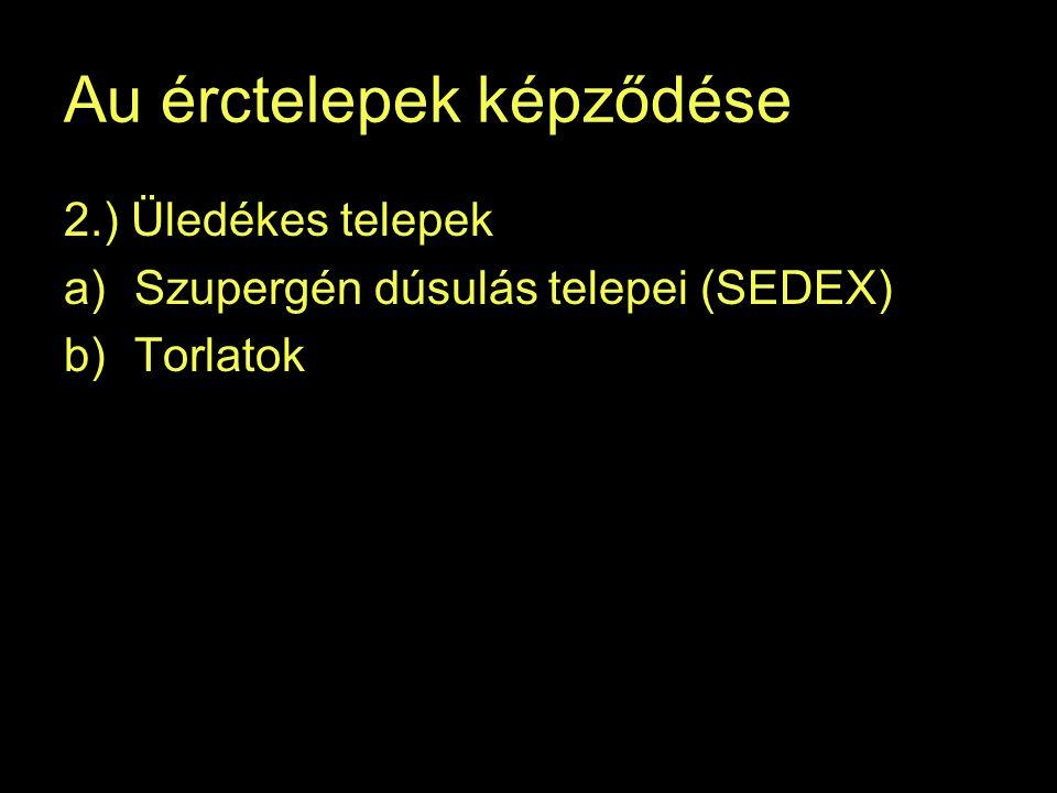 Au érctelepek képződése 2.) Üledékes telepek a)Szupergén dúsulás telepei (SEDEX) b)Torlatok