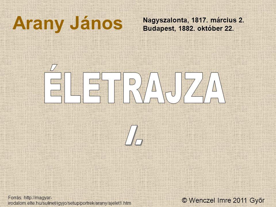 © Wenczel Imre 2011 Győr Arany János Nagyszalonta, 1817. március 2. Budapest, 1882. október 22. Forrás: http://magyar- irodalom.elte.hu/sulinet/igyjo/