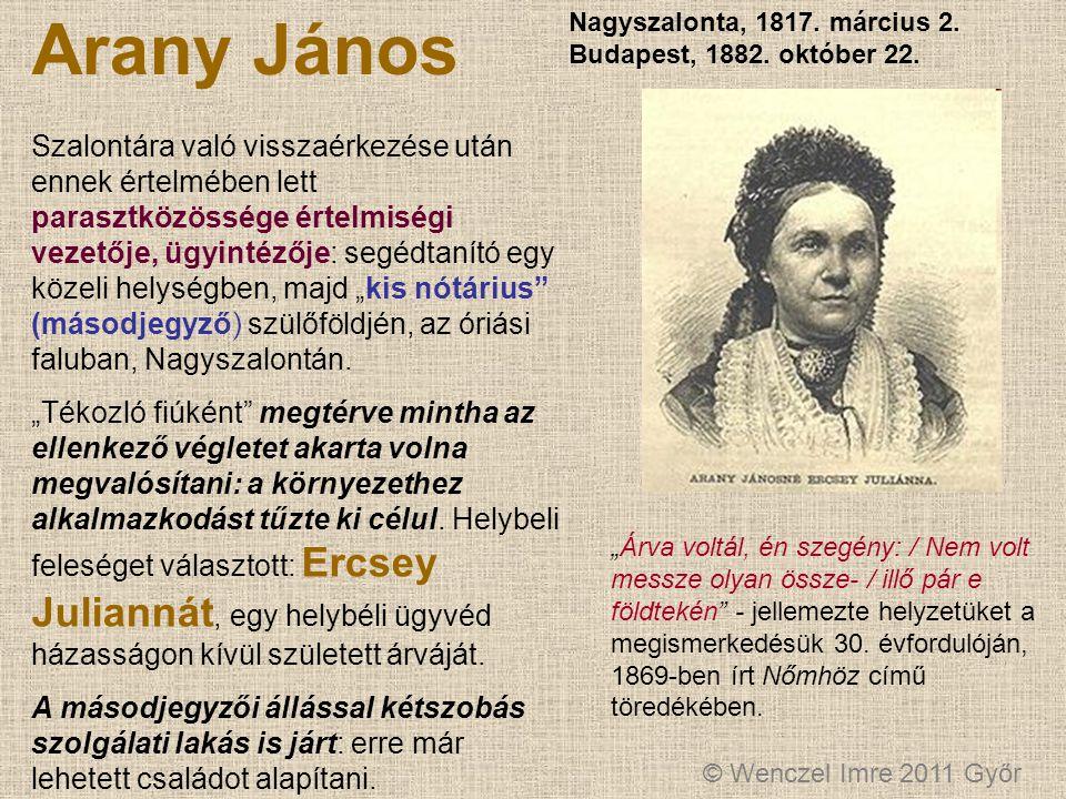 © Wenczel Imre 2011 Győr Arany János Nagyszalonta, 1817. március 2. Budapest, 1882. október 22. Szalontára való visszaérkezése után ennek értelmében l