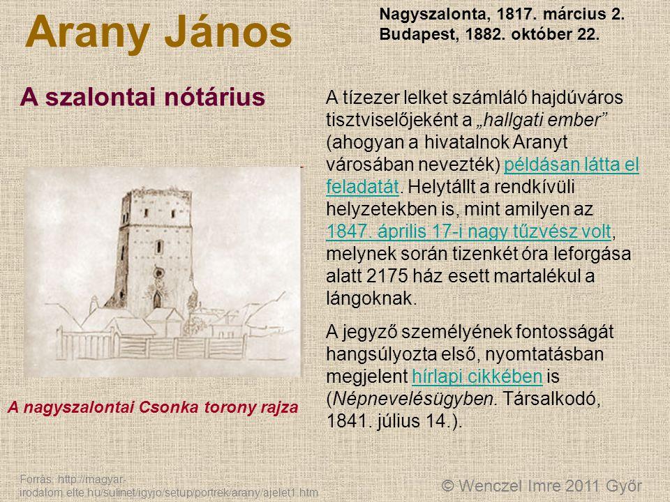 © Wenczel Imre 2011 Győr Arany János Nagyszalonta, 1817. március 2. Budapest, 1882. október 22. A szalontai nótárius A tízezer lelket számláló hajdúvá