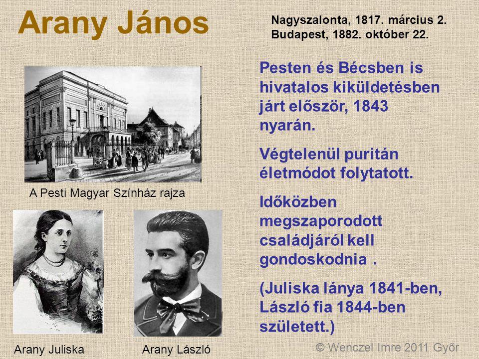 © Wenczel Imre 2011 Győr Arany János Nagyszalonta, 1817. március 2. Budapest, 1882. október 22. Pesten és Bécsben is hivatalos kiküldetésben járt elős