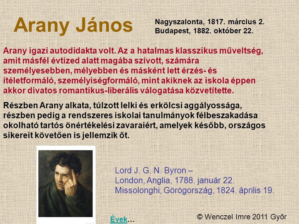 © Wenczel Imre 2011 Győr Arany János Nagyszalonta, 1817. március 2. Budapest, 1882. október 22. Arany igazi autodidakta volt. Az a hatalmas klasszikus