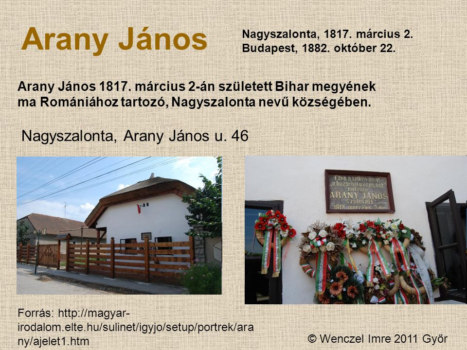 © Wenczel Imre 2011 Győr Arany János Nagyszalonta, 1817. március 2. Budapest, 1882. október 22. Arany János 1817. március 2-án született Bihar megyéne
