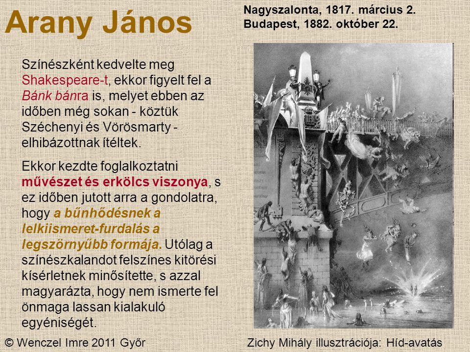 © Wenczel Imre 2011 Győr Arany János Nagyszalonta, 1817. március 2. Budapest, 1882. október 22. Színészként kedvelte meg Shakespeare-t, ekkor figyelt