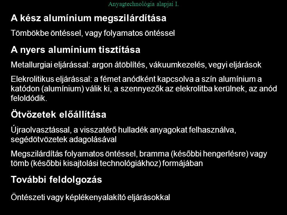 Anyagtechnológia alapjai I. A kész alumínium megszilárdítása Tömbökbe öntéssel, vagy folyamatos öntéssel A nyers alumínium tisztítása Metallurgiai elj