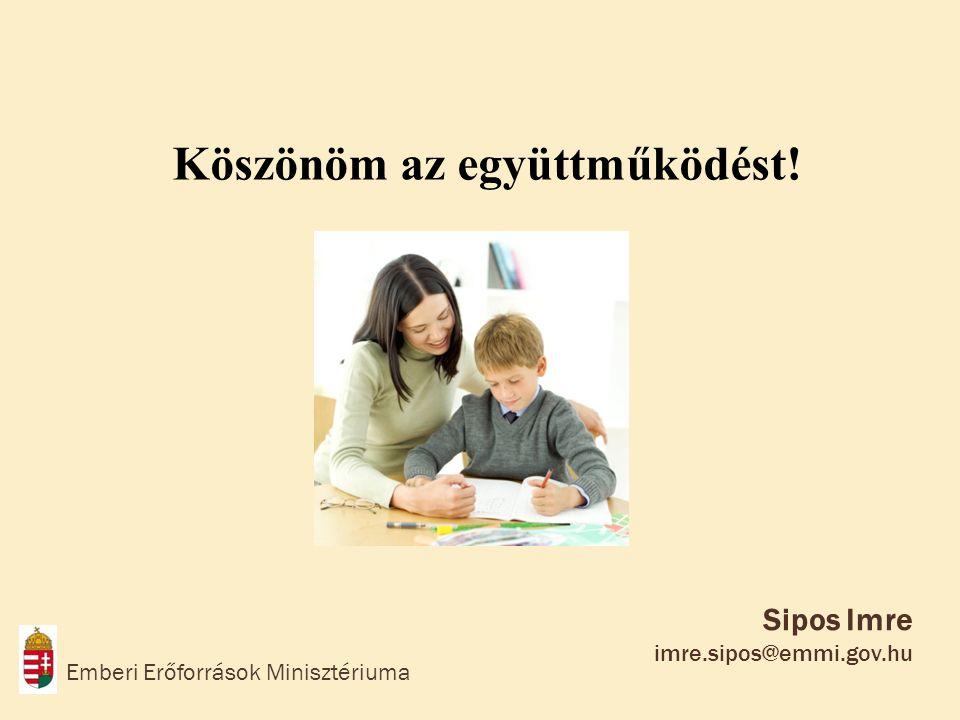Sipos Imre imre.sipos@emmi.gov.hu Emberi Erőforrások Minisztériuma Köszönöm az együttműködést!