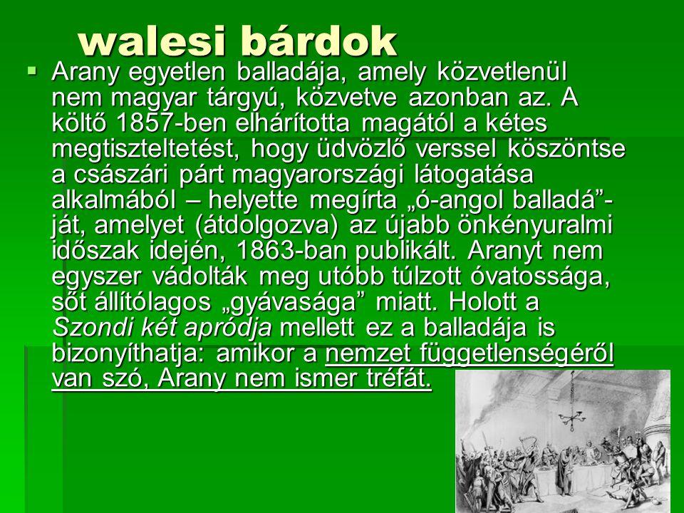 walesi bárdok walesi bárdok  Arany egyetlen balladája, amely közvetlenül nem magyar tárgyú, közvetve azonban az. A költő 1857-ben elhárította magától