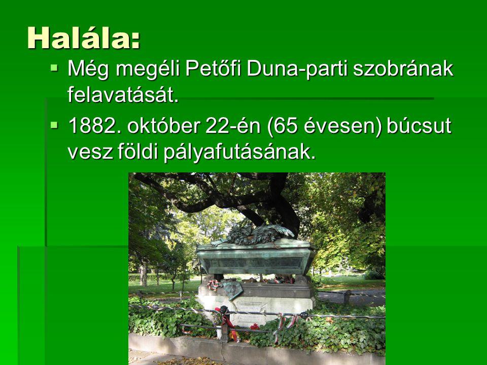 Halála:  Még megéli Petőfi Duna-parti szobrának felavatását.  1882. október 22-én (65 évesen) búcsut vesz földi pályafutásának.