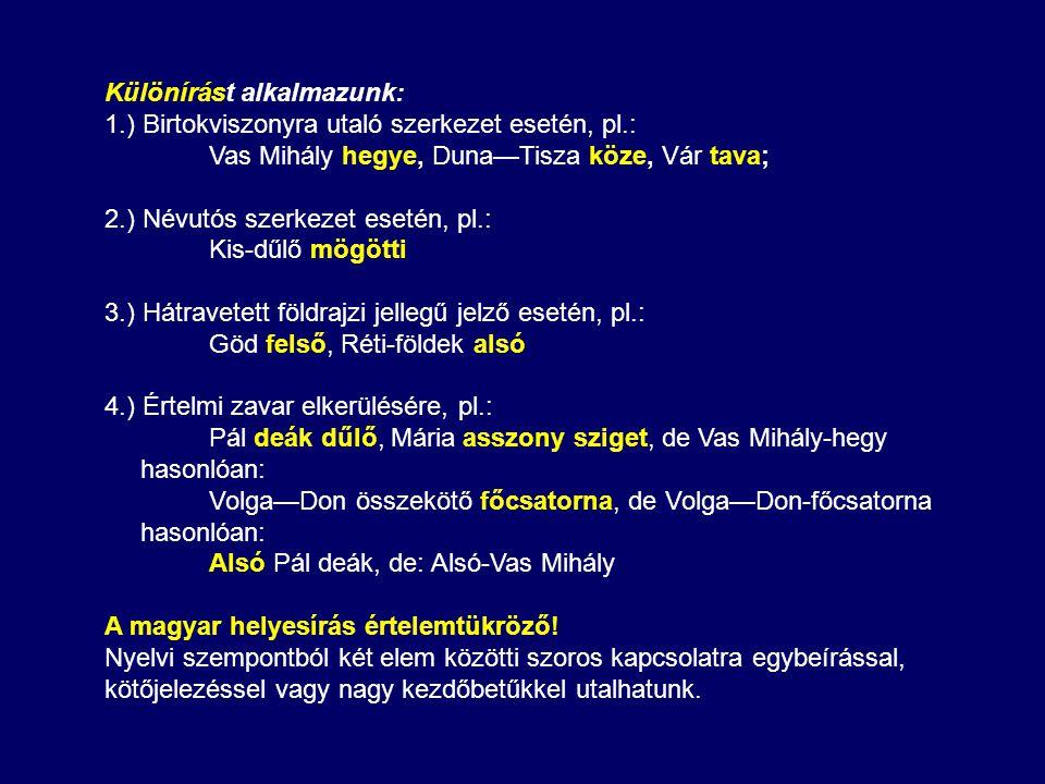 Különírást alkalmazunk: 1.) Birtokviszonyra utaló szerkezet esetén, pl.: Vas Mihály hegye, Duna—Tisza köze, Vár tava; 2.) Névutós szerkezet esetén, pl