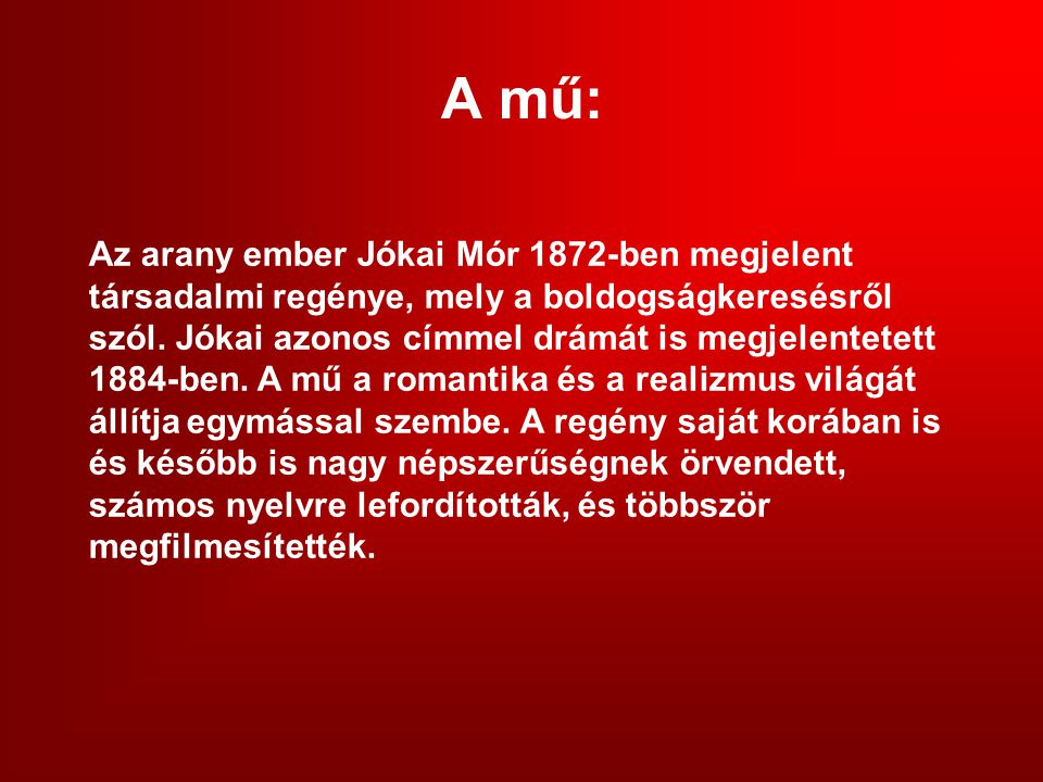 A mű: Az arany ember Jókai Mór 1872-ben megjelent társadalmi regénye, mely a boldogságkeresésről szól.