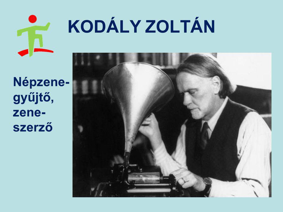 KODÁLY ZOLTÁN Népzene- gyűjtő, zene- szerző