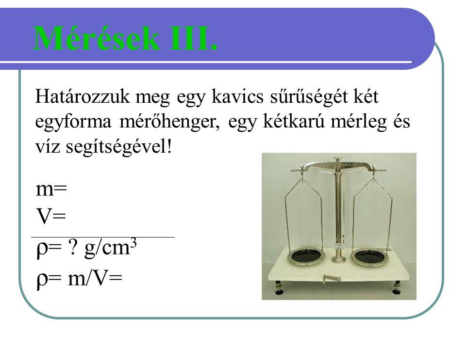 Határozzuk meg egy kavics sűrűségét két egyforma mérőhenger, egy kétkarú mérleg és víz segítségével! Mérések III. m= V= ρ = ? g/cm 3 ρ = m/V=