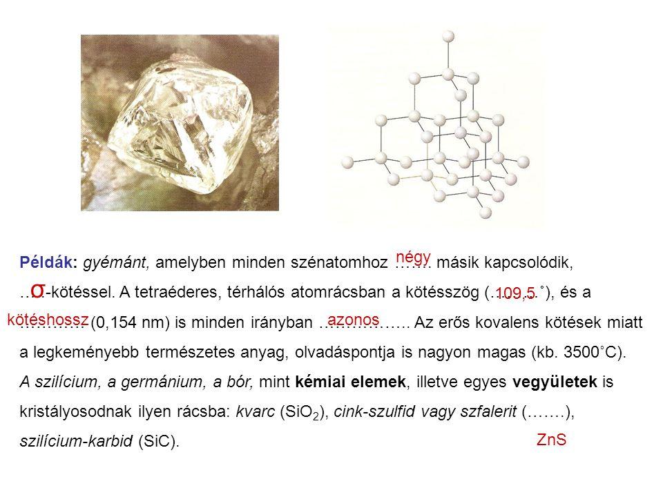 Példák: gyémánt, amelyben minden szénatomhoz ……. másik kapcsolódik, …..-kötéssel. A tetraéderes, térhálós atomrácsban a kötésszög (………˚), és a ………… (0