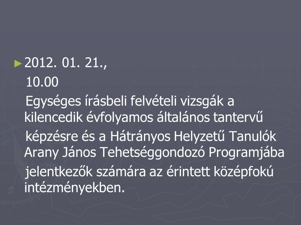 ► ► 2012. 01. 21., 10.00 Egységes írásbeli felvételi vizsgák a kilencedik évfolyamos általános tantervű képzésre és a Hátrányos Helyzetű Tanulók Arany