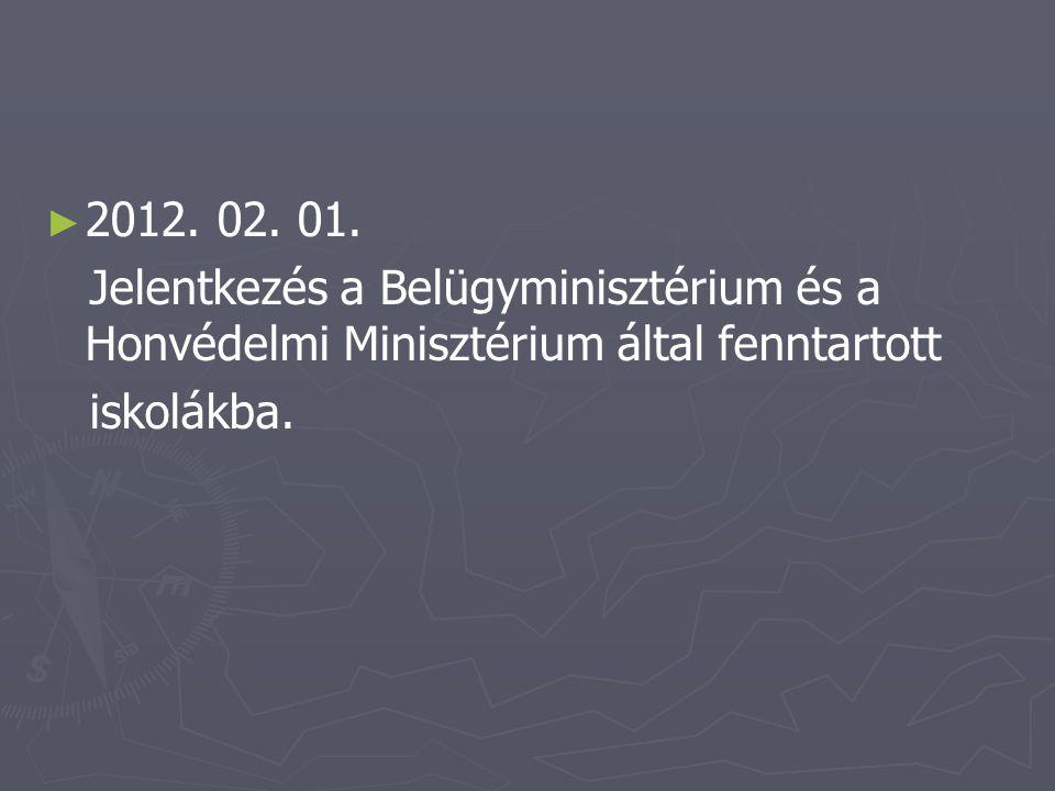 ► ► 2012. 02. 01. Jelentkezés a Belügyminisztérium és a Honvédelmi Minisztérium által fenntartott iskolákba.