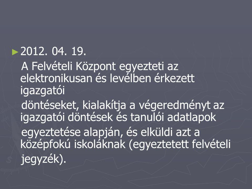 ► ► 2012. 04. 19. A Felvételi Központ egyezteti az elektronikusan és levélben érkezett igazgatói döntéseket, kialakítja a végeredményt az igazgatói dö